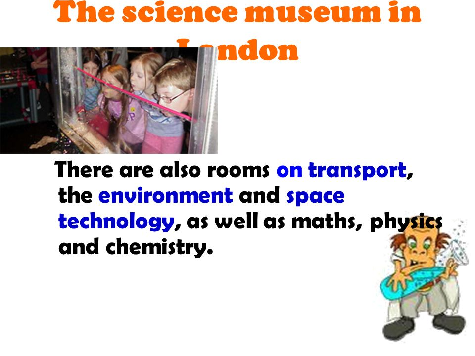 There are also rooms on transport, the environment and space technology, as well as maths, physics and chemistry.