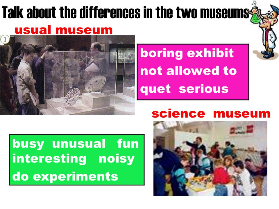 usual museum science museum Talk about the differences in the two museums boring exhibit not allowed to quet serious busy unusual fun interesting noisy do experiments