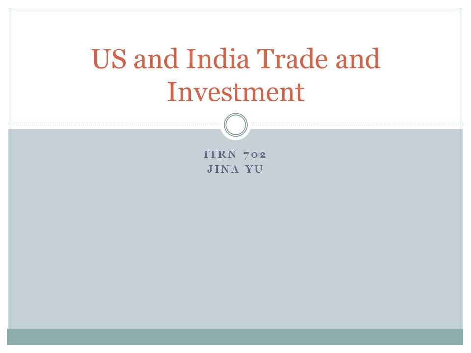 ITRN 702 JINA YU US and India Trade and Investment