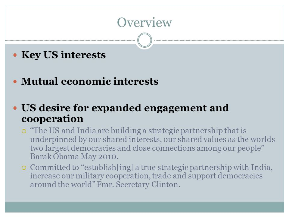 Overview Key US interests Mutual economic interests US desire for expanded engagement and cooperation The US and India are building a strategic partnership that is underpinned by our shared interests, our shared values as the worlds two largest democracies and close connections among our people Barak Obama May 2010.