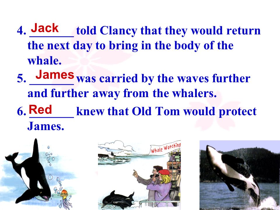 10 4. _______ told Clancy that they would return the next day to bring in the body of the whale. 5. _______ was carried by the waves further and furth
