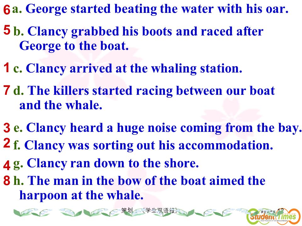 12 a. George started beating the water with his oar. b. Clancy grabbed his boots and raced after George to the boat. c. Clancy arrived at the whaling