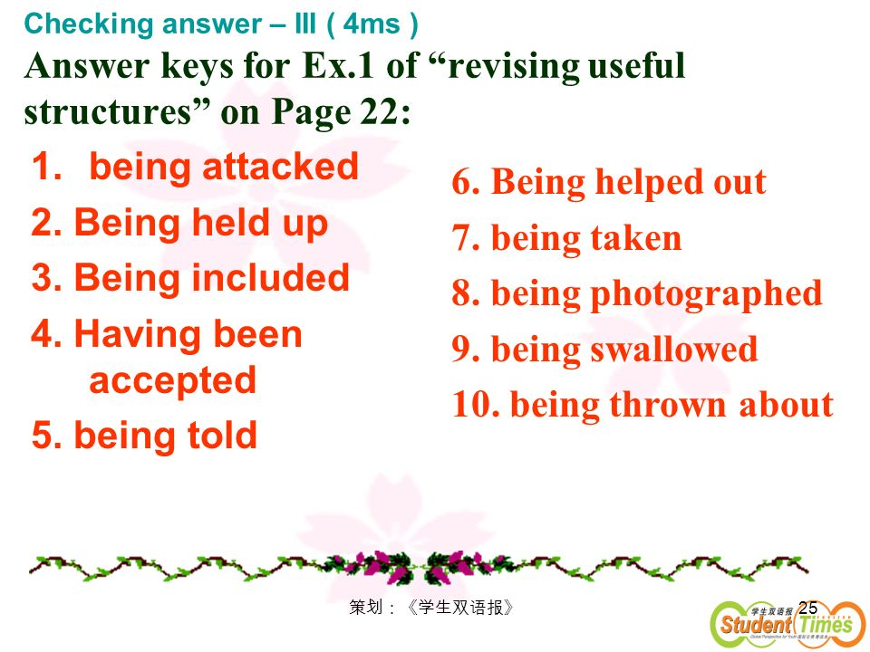 25 Checking answer – III ( 4ms ) Answer keys for Ex.1 of revising useful structures on Page 22: 1.being attacked 2. Being held up 3. Being included 4.