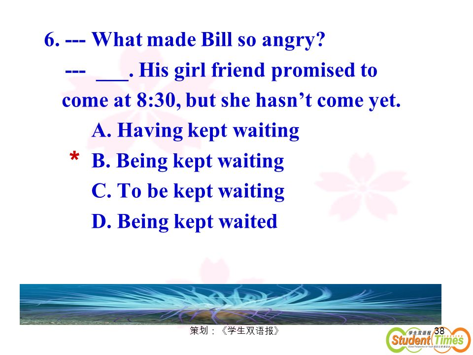 38 6. --- What made Bill so angry? --- ___. His girl friend promised to come at 8:30, but she hasnt come yet. A. Having kept waiting B. Being kept wai