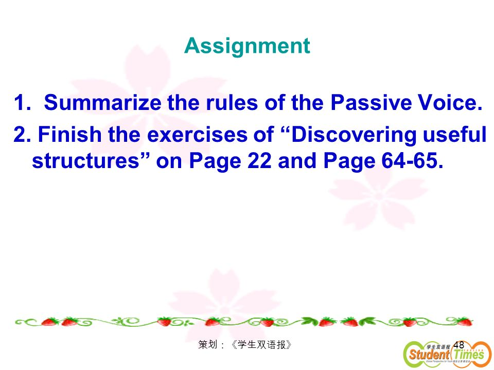 48 Assignment 1. Summarize the rules of the Passive Voice. 2. Finish the exercises of Discovering useful structures on Page 22 and Page 64-65.