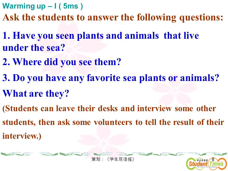 6 Ask the students to answer the following questions: 1. Have you seen plants and animals that live under the sea? 2. Where did you see them? 3. Do yo