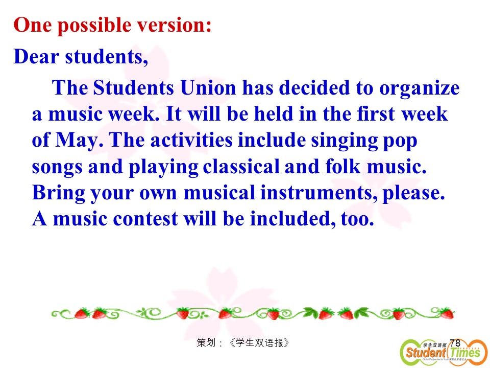 78 One possible version: Dear students, The Students Union has decided to organize a music week. It will be held in the first week of May. The activit