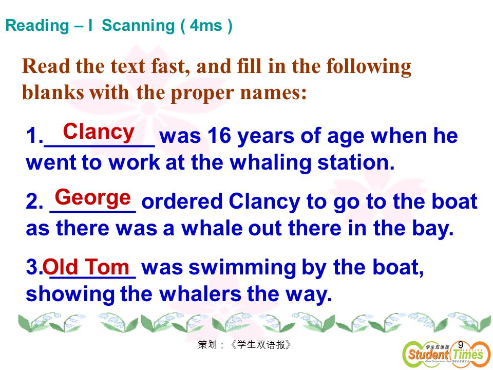 9 Reading – I Scanning ( 4ms ) Read the text fast, and fill in the following blanks with the proper names: 1._________ was 16 years of age when he wen