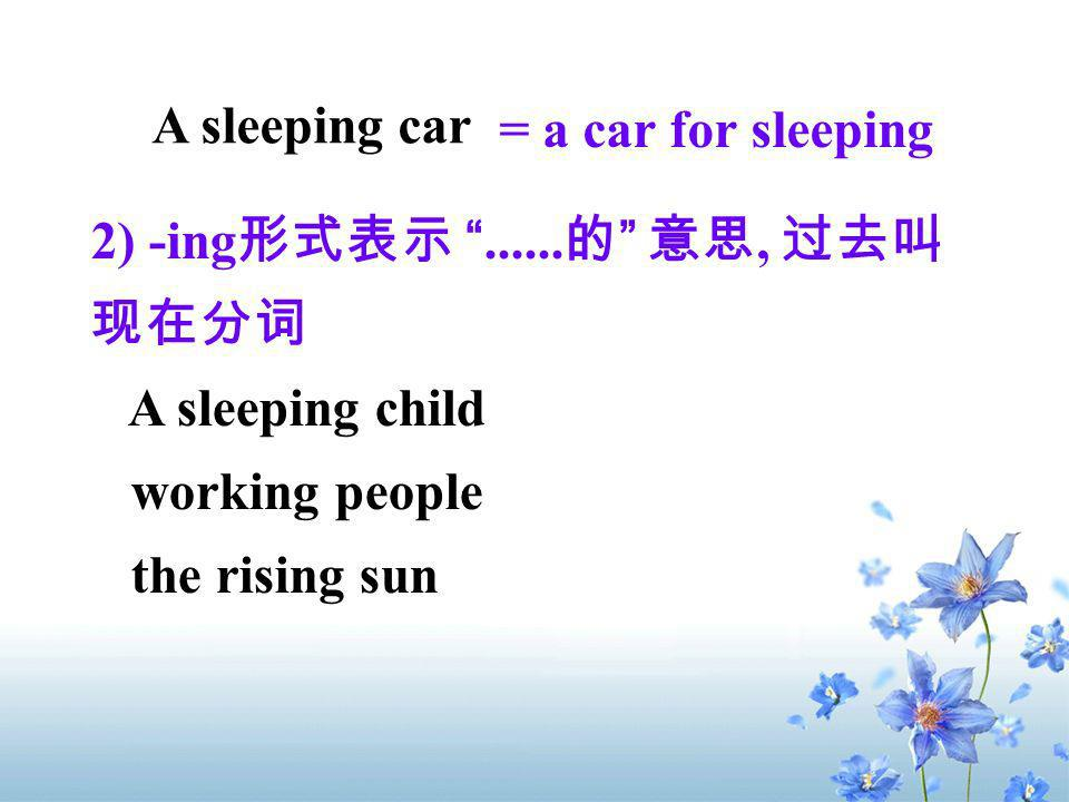 A sleeping car = a car for sleeping 2) -ing......, A sleeping child working people the rising sun