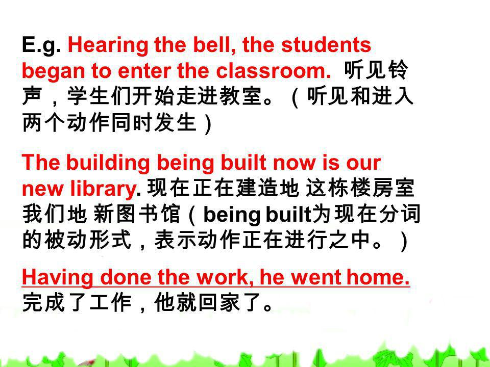 E.g. Hearing the bell, the students began to enter the classroom. The building being built now is our new library. being built Having done the work, h