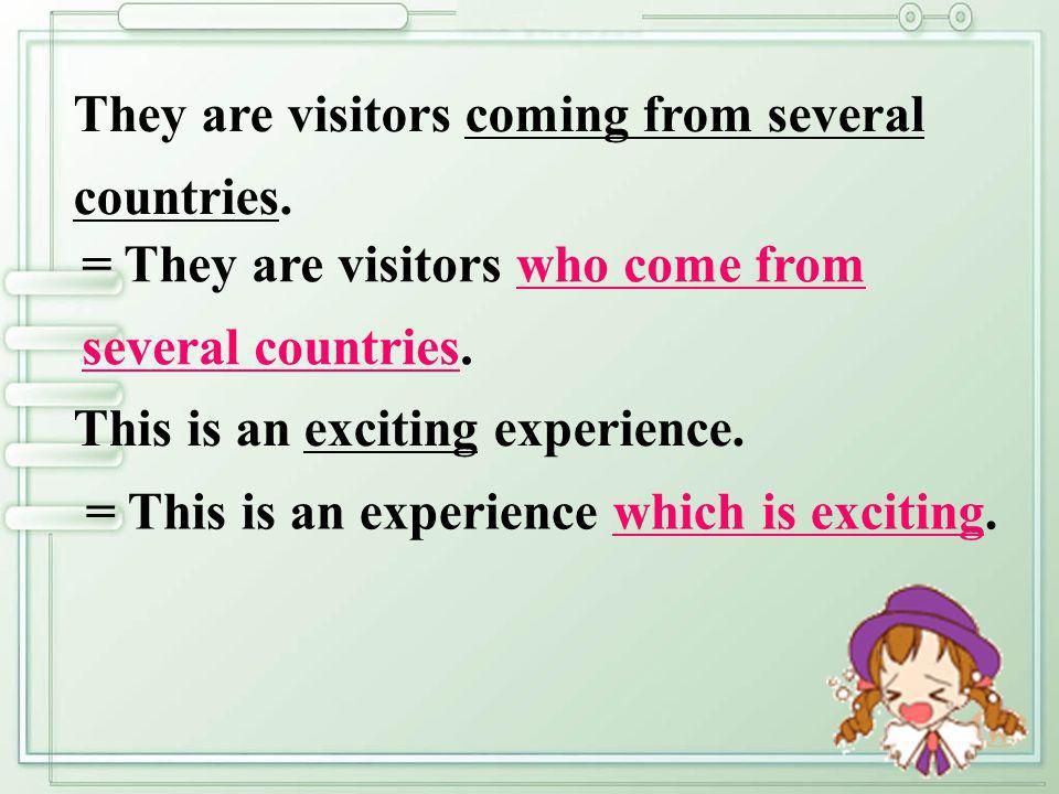 = They are visitors who come from several countries. They are visitors coming from several countries. = This is an experience which is exciting. This