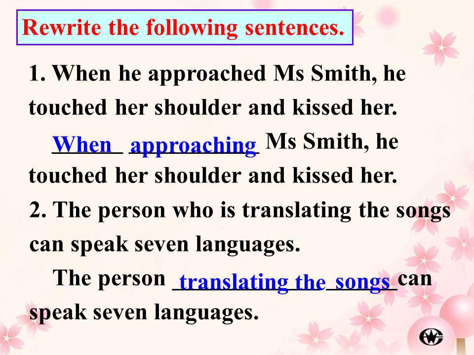 1. When he approached Ms Smith, he touched her shoulder and kissed her. ______ ___________ Ms Smith, he touched her shoulder and kissed her. Rewrite t