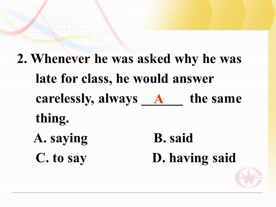 2. Whenever he was asked why he was late for class, he would answer carelessly, always ______ the same thing. A. saying B. said C. to say D. having sa