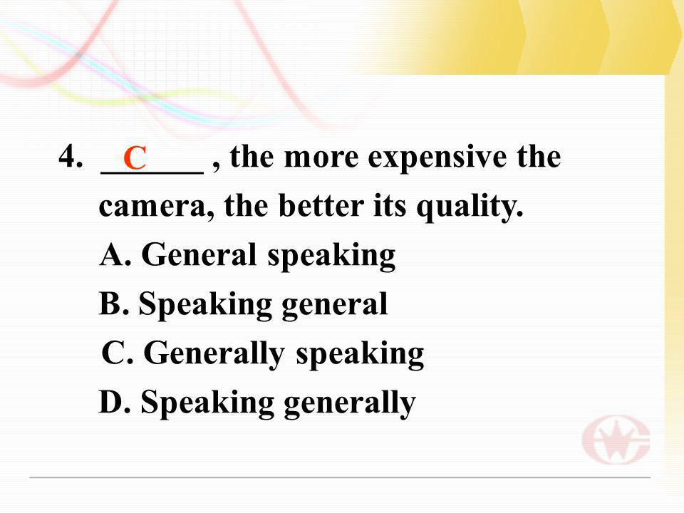 4. ______, the more expensive the camera, the better its quality. A. General speaking B. Speaking general C. Generally speaking D. Speaking generally