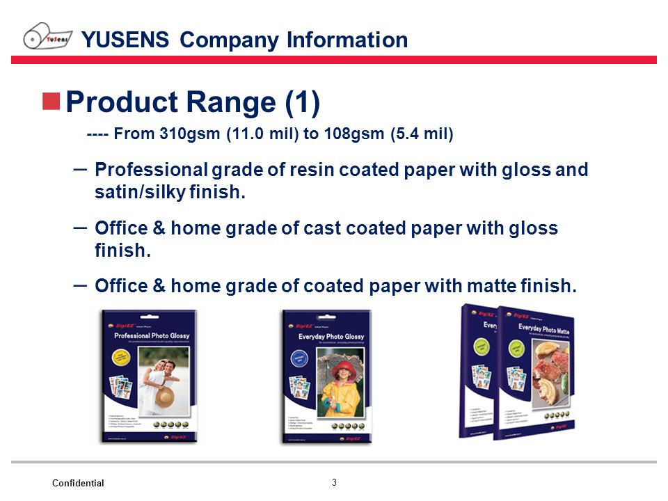 Confidential YUSENS Company Information Product Range (1) ---- From 310gsm (11.0 mil) to 108gsm (5.4 mil) – Professional grade of resin coated paper w