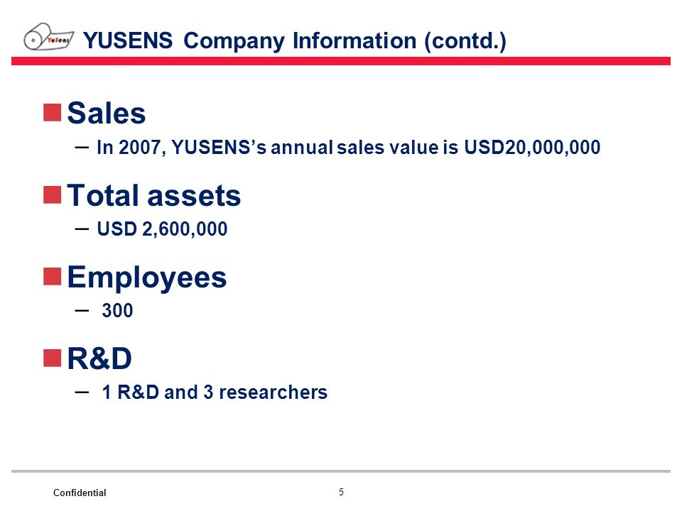 Confidential 5 YUSENS Company Information (contd.) Sales – In 2007, YUSENSs annual sales value is USD20,000,000 Total assets – USD 2,600,000 Employees