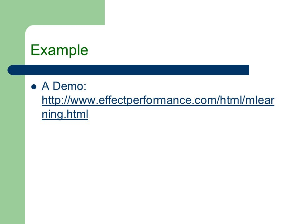 Example A Demo: http://www.effectperformance.com/html/mlear ning.html http://www.effectperformance.com/html/mlear ning.html