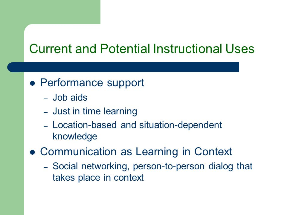 Current and Potential Instructional Uses Performance support – Job aids – Just in time learning – Location-based and situation-dependent knowledge Communication as Learning in Context – Social networking, person-to-person dialog that takes place in context