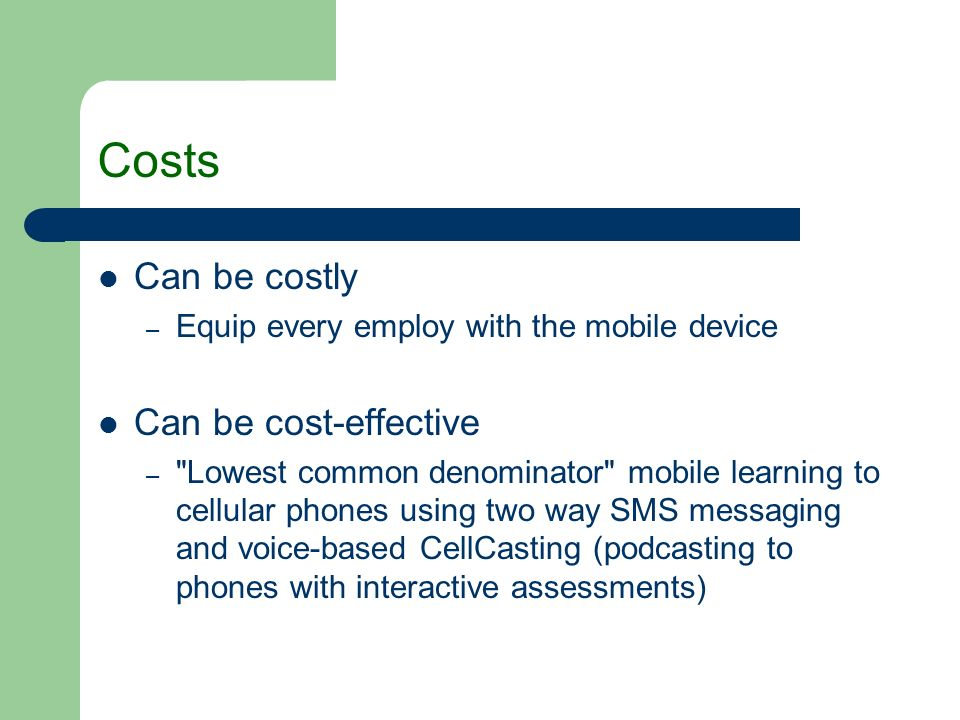 Costs Can be costly – Equip every employ with the mobile device Can be cost-effective –