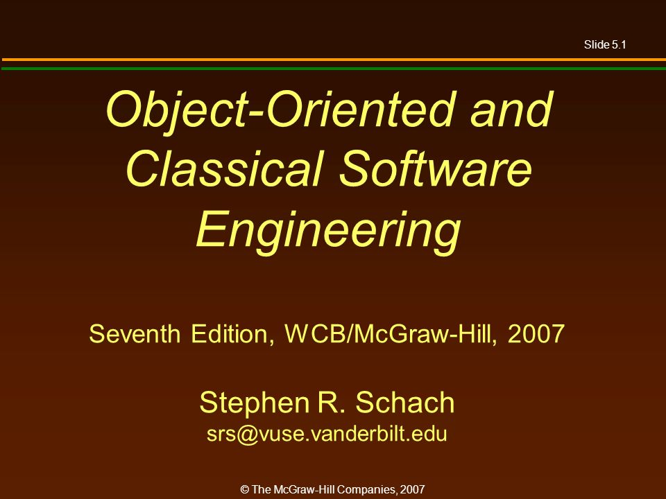 Slide 5.1 © The McGraw-Hill Companies, 2007 Object-Oriented and Classical Software Engineering Seventh Edition, WCB/McGraw-Hill, 2007 Stephen R.