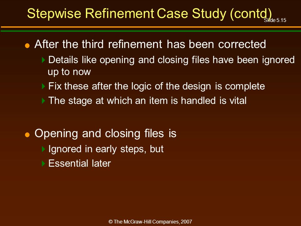 Slide 5.15 © The McGraw-Hill Companies, 2007 Stepwise Refinement Case Study (contd) After the third refinement has been corrected Details like opening and closing files have been ignored up to now Fix these after the logic of the design is complete The stage at which an item is handled is vital Opening and closing files is Ignored in early steps, but Essential later
