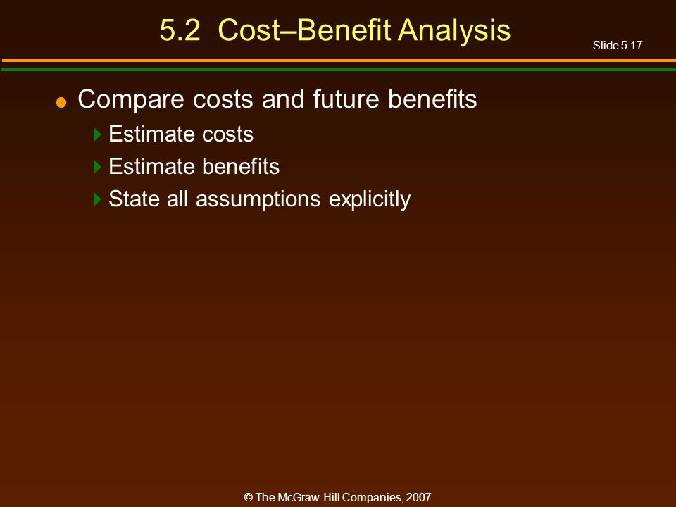 Slide 5.17 © The McGraw-Hill Companies, 2007 5.2 Cost–Benefit Analysis Compare costs and future benefits Estimate costs Estimate benefits State all assumptions explicitly