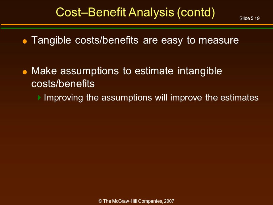 Slide 5.19 © The McGraw-Hill Companies, 2007 Cost–Benefit Analysis (contd) Tangible costs/benefits are easy to measure Make assumptions to estimate intangible costs/benefits Improving the assumptions will improve the estimates