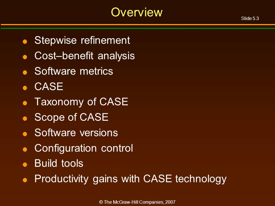 Slide 5.3 © The McGraw-Hill Companies, 2007 Overview Stepwise refinement Cost–benefit analysis Software metrics CASE Taxonomy of CASE Scope of CASE Software versions Configuration control Build tools Productivity gains with CASE technology