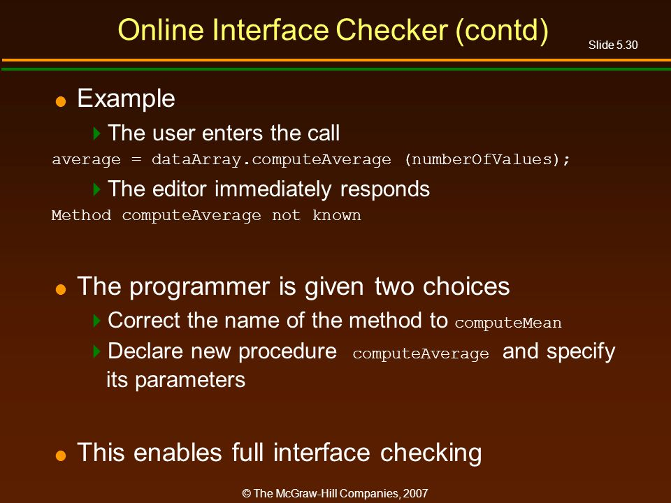 Slide 5.30 © The McGraw-Hill Companies, 2007 Online Interface Checker (contd) Example The user enters the call average = dataArray.computeAverage (numberOfValues); The editor immediately responds Method computeAverage not known The programmer is given two choices Correct the name of the method to computeMean Declare new procedure computeAverage and specify its parameters This enables full interface checking