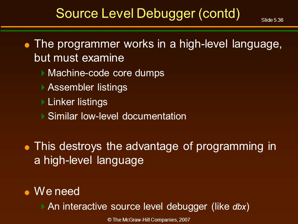 Slide 5.36 © The McGraw-Hill Companies, 2007 Source Level Debugger (contd) The programmer works in a high-level language, but must examine Machine-code core dumps Assembler listings Linker listings Similar low-level documentation This destroys the advantage of programming in a high-level language We need An interactive source level debugger (like dbx )
