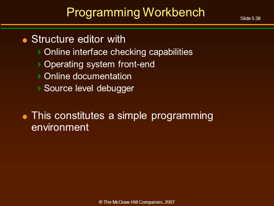 Slide 5.38 © The McGraw-Hill Companies, 2007 Programming Workbench Structure editor with Online interface checking capabilities Operating system front-end Online documentation Source level debugger This constitutes a simple programming environment