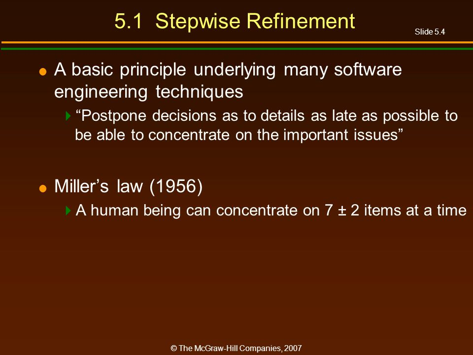 Slide 5.4 © The McGraw-Hill Companies, 2007 5.1 Stepwise Refinement A basic principle underlying many software engineering techniques Postpone decisions as to details as late as possible to be able to concentrate on the important issues Millers law (1956) A human being can concentrate on 7 ± 2 items at a time