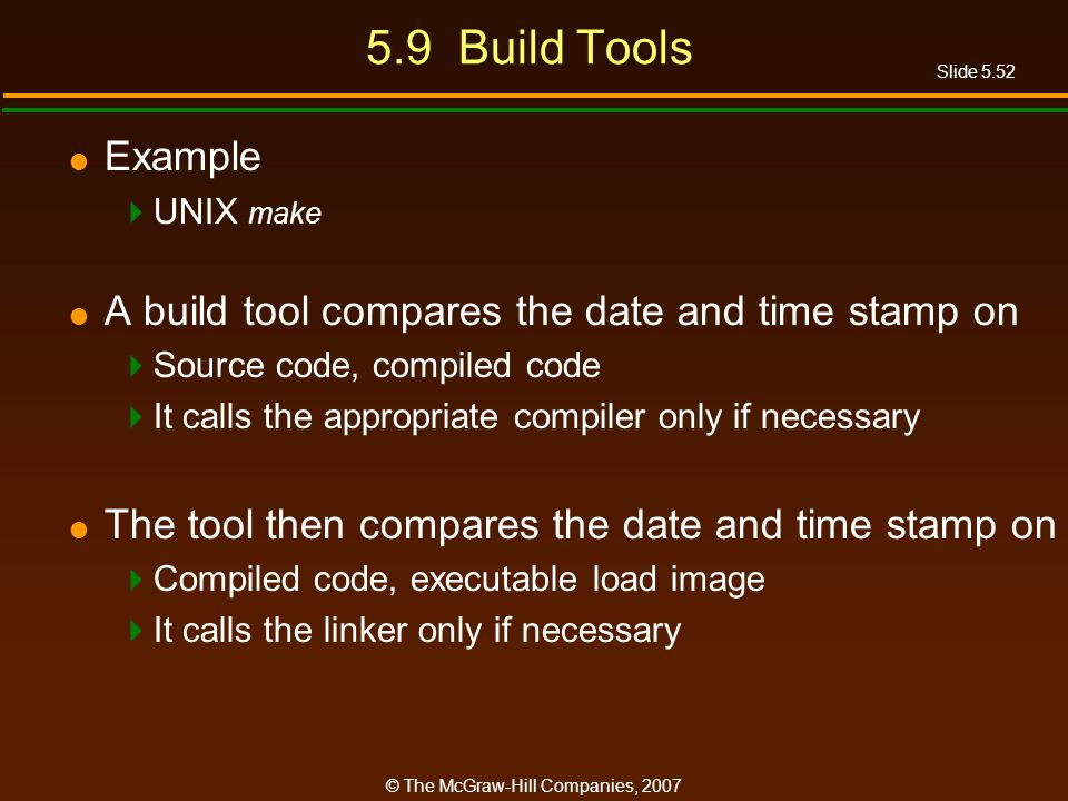 Slide 5.52 © The McGraw-Hill Companies, 2007 5.9 Build Tools Example UNIX make A build tool compares the date and time stamp on Source code, compiled code It calls the appropriate compiler only if necessary The tool then compares the date and time stamp on Compiled code, executable load image It calls the linker only if necessary
