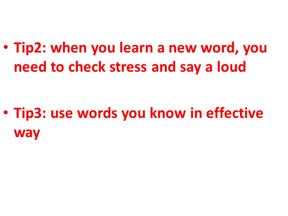 Tip2: when you learn a new word, you need to check stress and say a loud Tip3: use words you know in effective way