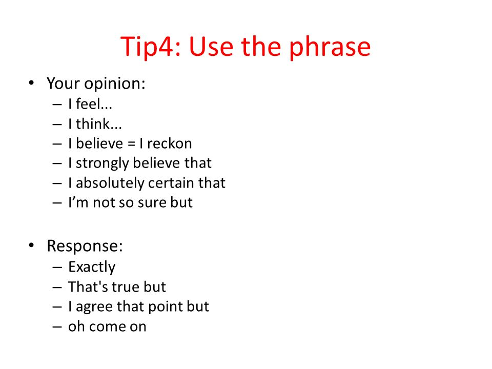Tip4: Use the phrase Your opinion: – I feel... – I think...