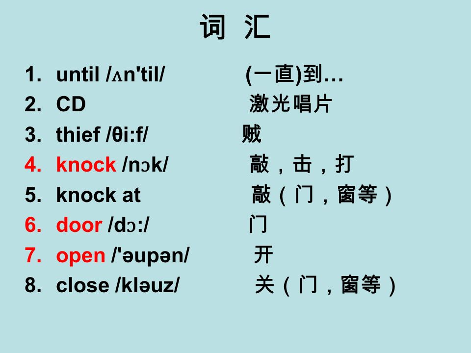 1.until / ʌ n til/ ( ) … 2.CD 3.thief /θi:f/ 4.knock /n ɔ k/ 5.knock at 6.door /d ɔ :/ 7.open / əupən/ 8.close /kləuz/