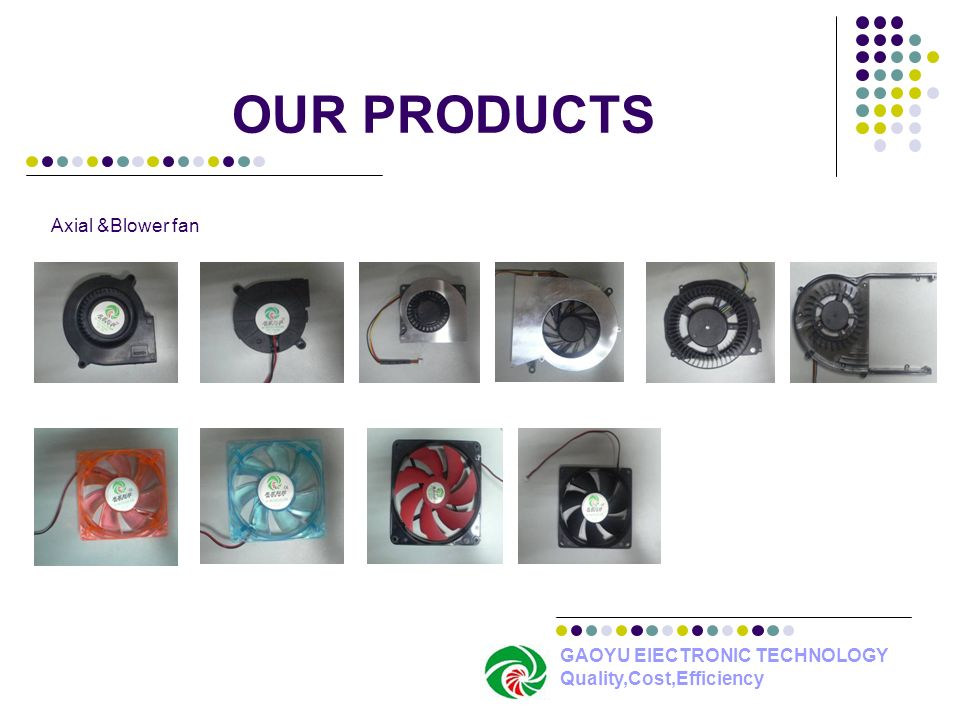 OUR PRODUCTS Axial &Blower fan GAOYU ElECTRONIC TECHNOLOGY Quality,Cost,Efficiency