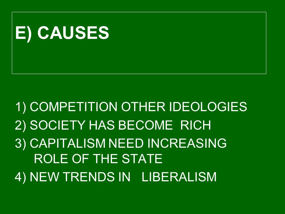 1) COMPETITION OTHER IDEOLOGIES 2) SOCIETY HAS BECOME RICH 3) CAPITALISM NEED INCREASING ROLE OF THE STATE 4) NEW TRENDS IN LIBERALISM E) CAUSES