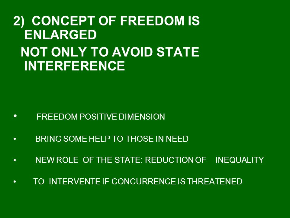 2) CONCEPT OF FREEDOM IS ENLARGED NOT ONLY TO AVOID STATE INTERFERENCE FREEDOM POSITIVE DIMENSION BRING SOME HELP TO THOSE IN NEED NEW ROLE OF THE STATE: REDUCTION OF INEQUALITY TO INTERVENTE IF CONCURRENCE IS THREATENED