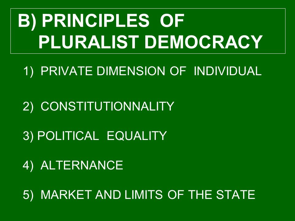 1) PRIVATE DIMENSION OF INDIVIDUAL 2) CONSTITUTIONNALITY 3) POLITICAL EQUALITY 4) ALTERNANCE 5) MARKET AND LIMITS OF THE STATE B) PRINCIPLES OF PLURALIST DEMOCRACY