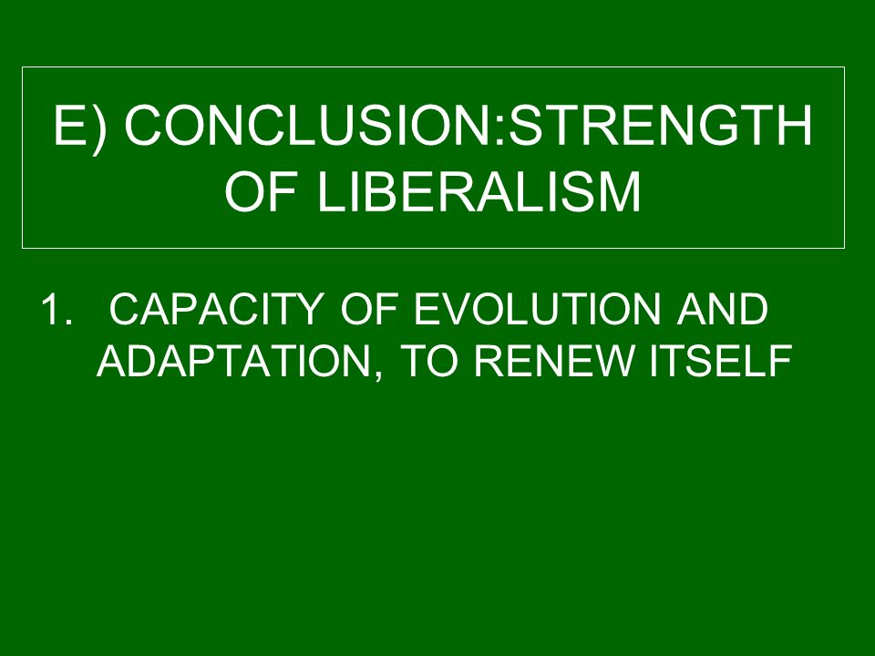 E) CONCLUSION:STRENGTH OF LIBERALISM 1. CAPACITY OF EVOLUTION AND ADAPTATION, TO RENEW ITSELF
