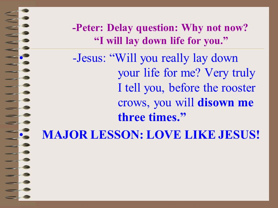 -Peter: Delay question: Why not now? I will lay down life for you. -Jesus: Will you really lay down your life for me? Very truly I tell you, before th
