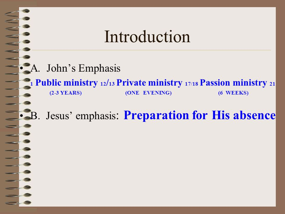 Introduction A. Johns Emphasis 1 Public ministry 12 / 13 Private ministry 17/18 Passion ministry 21 (2-3 YEARS) (ONE EVENING) (6 WEEKS) B. Jesus empha