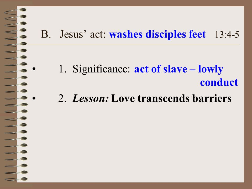 B. Jesus act: washes disciples feet 13:4-5 1. Significance: act of slave – lowly conduct 2. Lesson: Love transcends barriers