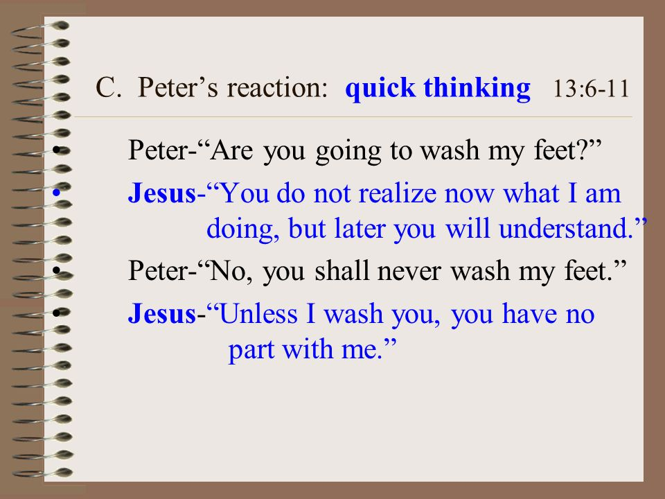 C. Peters reaction: quick thinking 13:6-11 Peter-Are you going to wash my feet? Jesus-You do not realize now what I am doing, but later you will under