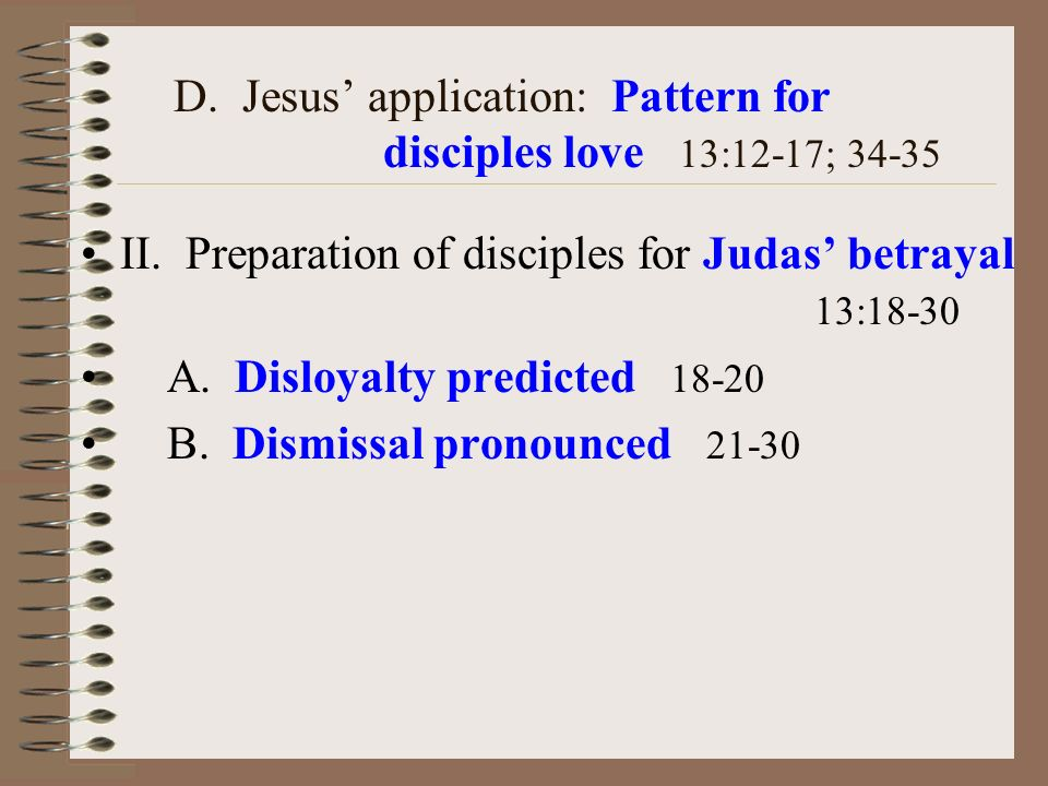D. Jesus application: Pattern for disciples love 13:12-17; 34-35 II. Preparation of disciples for Judas betrayal 13:18-30 A. Disloyalty predicted 18-2