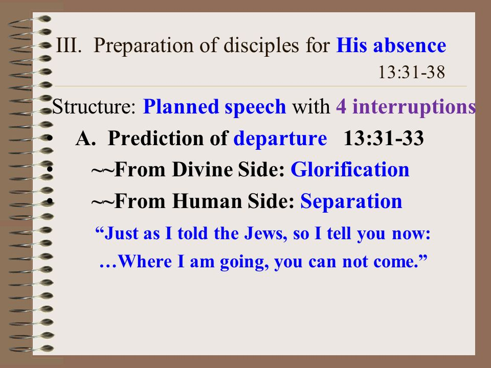 III. Preparation of disciples for His absence 13:31-38 Structure: Planned speech with 4 interruptions A. Prediction of departure 13:31-33 ~~From Divin