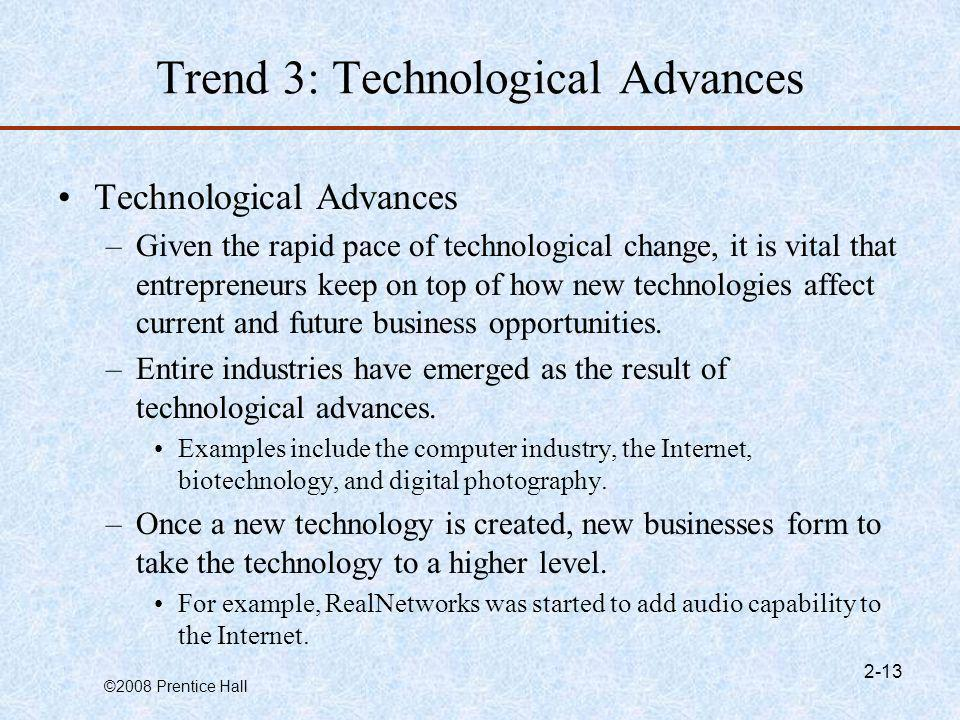 ©2008 Prentice Hall 2-13 Trend 3: Technological Advances Technological Advances –Given the rapid pace of technological change, it is vital that entrep