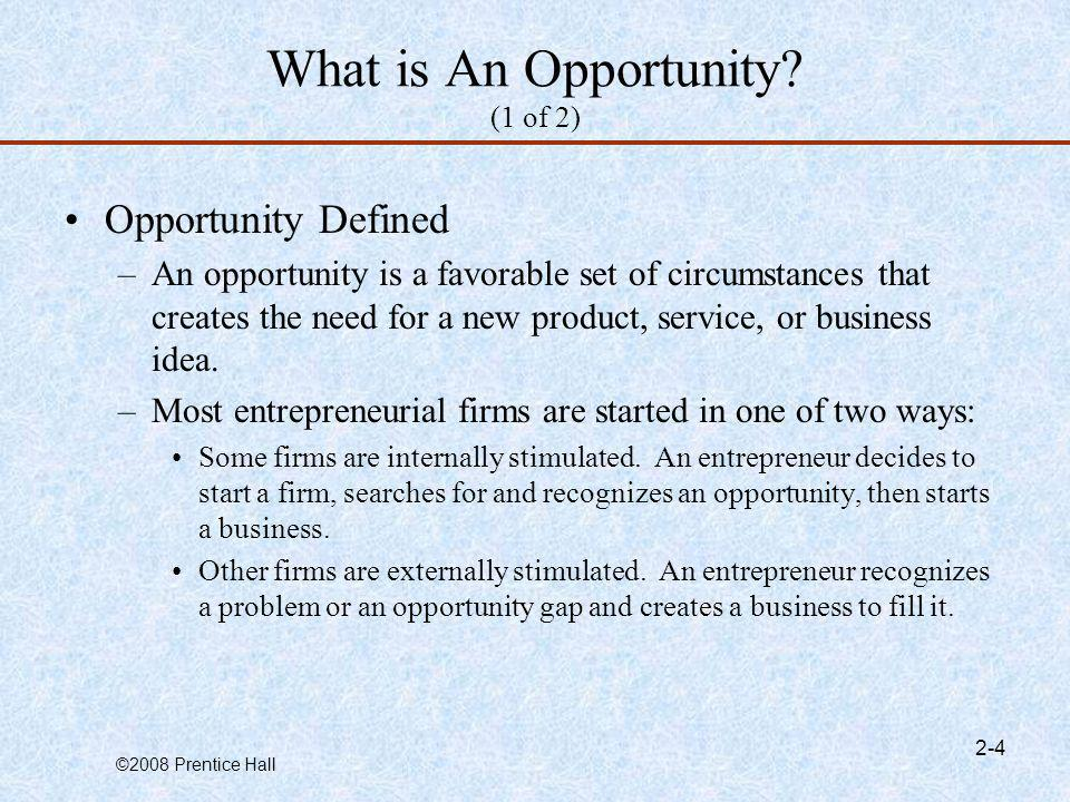 ©2008 Prentice Hall 2-4 What is An Opportunity? (1 of 2) Opportunity Defined –An opportunity is a favorable set of circumstances that creates the need