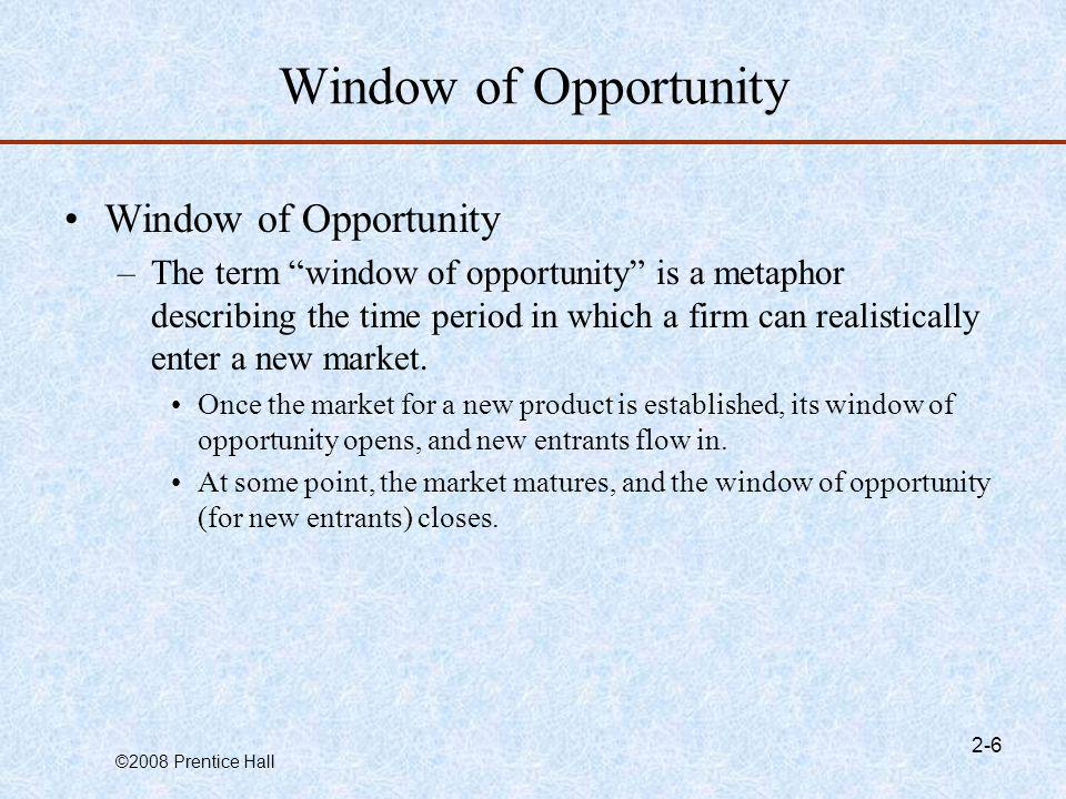 ©2008 Prentice Hall 2-6 Window of Opportunity –The term window of opportunity is a metaphor describing the time period in which a firm can realistical
